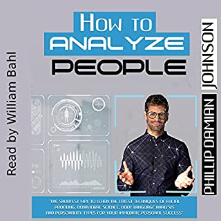 How to Analyze People     The Shortest Way to Learn the Latest Techniques of Facial Profiling, Behavioral Science, Body Language Analysis and Personality Types for Your Immediate Personal Success              By:                                                                                                                                 Phillip Damian Johnson                               Narrated by:                                                                                                                                 William Bahl                      Length: 1 hr and 14 mins     2 ratings     Overall 4.0
