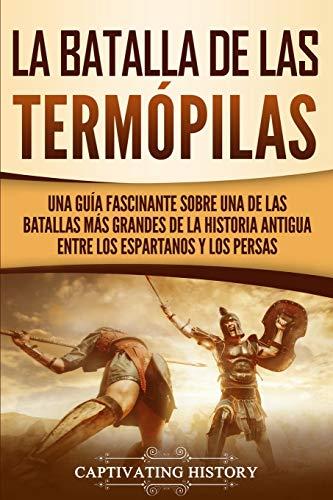 La Batalla de las Termópilas: Una Guía Fascinante sobre una de las batallas más grandes de la Historia Antigua entre los espartanos y los persas
