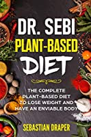 Dr Sebi Plant-Based Diet: The Complete Plant-Based Diet To Lose Weight And Have An Enviable Body