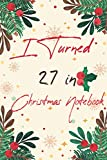 I Turned 27 in Christmas Notebook: Happy 27th Birthday 27 Years Old, Gift Birthday And Christmas Day For Best Friend Men, Women .Funny 27 years old Journal Notebook