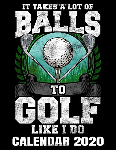 It Takes A Lot Of Balls To Golf Like I Do Calendar 2020: Funny Golf Player Calendar - Appointment Planner And Organizer Journal Notebook - Weekly - Monthly - Yearly