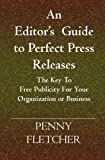 An Editor s Guide to Perfect Press Releases.: The Key To Free Publicity For Your Organization or Business