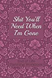 End of Life Planning Workbook : Shit You'll Need When I'm Gone: Makes Sure All Your Important Information in One Easy-to-Find Place