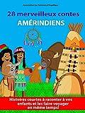 28 merveilleux contes amérindiens : Histoires courtes à raconter à vos enfants et les faire voyager en même temps !