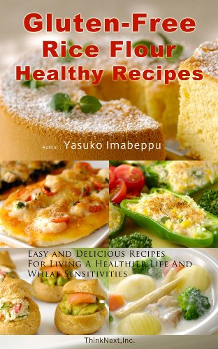 Gluten-Free Rice Flour Healthy Recipes Including Japanese Food Ideas : Easy and Delicious Recipes For Living A Healthier Life And Wheat Sensitivities