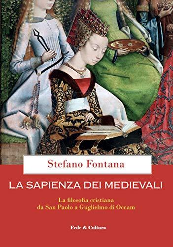 La sapienza dei medievali: La filosofia cristiana da San Paolo a Guglielmo di Occam (I libri di Stefano Fontana)