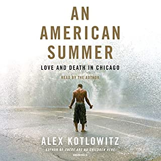 An American Summer     Love and Death in Chicago              By:                                                                                                                                 Alex Kotlowitz                               Narrated by:                                                                                                                                 Alex Kotlowitz                      Length: 9 hrs and 53 mins     59 ratings     Overall 4.7