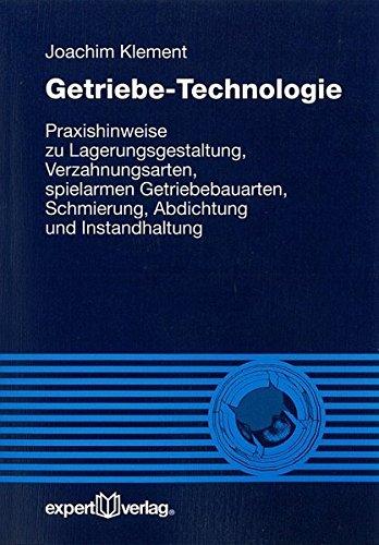 Getriebe-Technologie: Praxishinweise zu Lagerungsgestaltung, Verzahnungsarten, spielarmen Getriebebauarten, Schmierung, Abdichtung und Instandhaltung