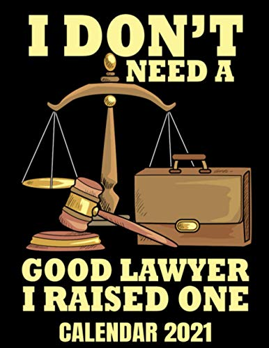 I Don't Need A Good Lawyer Calendar 2021: Funny Proud Mom Or Dad Of A Lawyer Calendar 2021 - Appointment Planner Book And Organizer Journal - Weekly - Monthly - Yearly