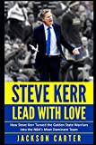 Steve Kerr: Lead With Love: How Steve Kerr Turned the Golden State Warriors Into the NBA's Most Dominant Team - Jackson Carter