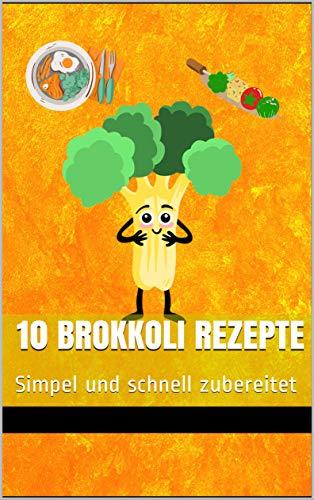 10 Brokkoli Rezepte - simpel und schnell zubereitet: Das Kochbuch mit den leckersten Brokkoli - Rezepten
