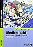 Mediensucht: Abhängigkeit von digitalen Medien erkennen und vorbeugen (5. bis 10. Klasse) (Medienkompetenz entwickeln)