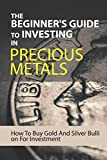 The Beginner's Guide To Investing In Precious Metals: How To Buy Gold And Silver Bullion For Investment: Precious Metals Investing Books
