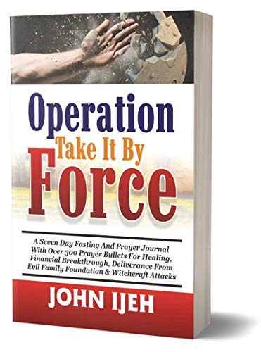 Operation Take it by Force: A Seven Day Fasting & Prayer Journal with over 300 Bullet Prayers for Healing and Deliverance from Evil Family Foundation, ... & Financial Breakthrough (English Edition)