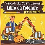 Veicoli da Costruzione Libro da Colorare per bambini: Libro di macchine edili: trattore, camion, betoniera, gru ... da colorare per bambini   Regalo per i tuoi piccoli