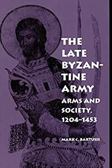The Late Byzantine Army: Arms and Society, 1204-1453 (The Middle Ages Series) by [Mark C. Bartusis]