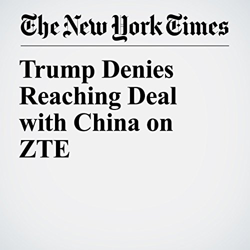 Trump Denies Reaching Deal with China on ZTE copertina