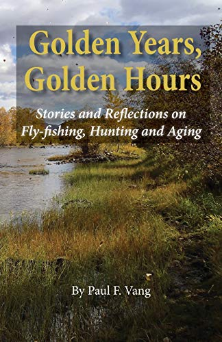 Golden Years, Golden Hours: Stories and reflections on Fly-fishing, Hunting and Aging