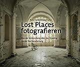 Lost Places fotografieren: Von der Vorbereitung über das Shooting bis zur Nachbearbeitung (Gebundene Ausgabe)