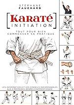 Karaté initiation - Tout pour bien commencer sa pratique : les informations et les conseils indispensables aux deux premières années d'apprentissage de Stéphane Fauchard