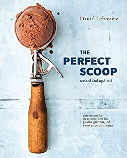 The Perfect Scoop, Revised and Updated: 200 Recipes for Ice Creams, Sorbets, Gelatos, Granitas, and Sweet Accompaniments [A Cookbook] by [David Lebovitz]