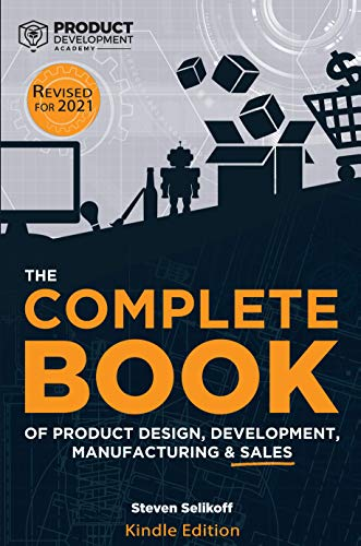 The COMPLETE BOOK of Product Design, Development, Manufacturing, and Sales: A guide for anyone looking to develop and sell products/inventions. The next ... ecommerce, or licensing. (English Edition)