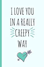 I love you in a really creepy way: a funny lined notebook. Blank novelty journal with a romantic cover, perfect as a gift (& better than a card) for your amazing partner!