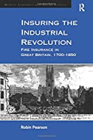 Insuring the Industrial Revolution: Fire Insurance in Great Britain, 1700–1850 (Modern Economic and Social History)