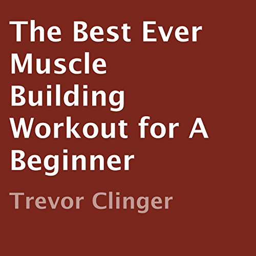 The Best Ever Muscle Building Workout for a Beginner audiobook cover art