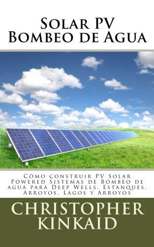 Solar Pv Bombeo de Agua: Como Construir Pv Solar Powered Sistemas de Bombeo de Agua Para Deep Wells, Estanques, Arroyos, Lagos y Arroyos: Cómo ... Wells, Estanques, Arroyos, Lagos y Arroyos