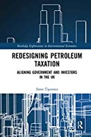 Redesigning Petroleum Taxation: Aligning Government and Investors in the UK (Routledge Explorations in Environmental Economics)