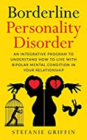 Borderline Personality Disorde: An Integrative Program to Understand how to live with Bipolar Mental Condition in your Relationship