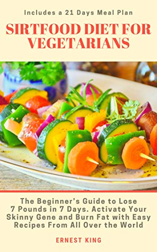SIRTFOOD DIET FOR VEGETARIANS: The Beginner's Guide to Lose 7 Pounds in 7 Days. Activate Your Skinny Gene and Burn Fat with Easy Recipes from All Over ... a 21 Days Meal Plan (English Edition)