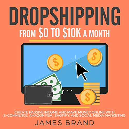 Dropshipping from $0 to $10K a Month     Create Passive Income and Make Money Online with E-Commerce, Amazon FBA, Shopify, and Social Media Marketing              By:                                                                                                                                 James Brand                               Narrated by:                                                                                                                                 Dean Eby                      Length: 3 hrs and 4 mins     Not rated yet     Overall 0.0