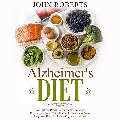 Alzheimers Diet: How Diet Can Prevent Alzheimer's Disease and Reverse Its Effects. Critical Lifestyle Changes to Boost Long-Term Brain Health and Cognitive Function audiobook cover art