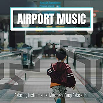 Airport Music: Relaxing Instrumental Music for Deep Relaxation
