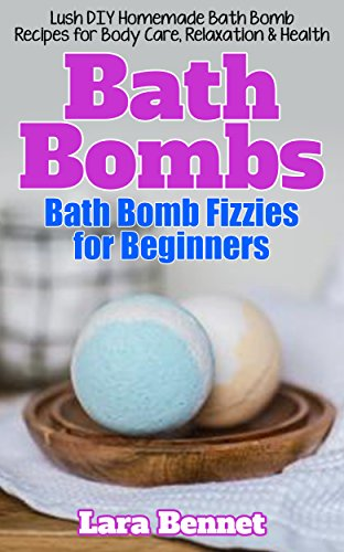 Bath Bombs: Bath Bomb Fizzies for Beginners: Lush DIY Homemade Bath Bomb Recipes for Body Care, Relaxation, & Health (Bed Bath & Beyond Book 1)