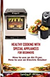HEALTHY COOKING WITH SPECIAL APPLIANCES FOR BEGINNERS: How to use an Air Fryer. How to use an Electric Smoker