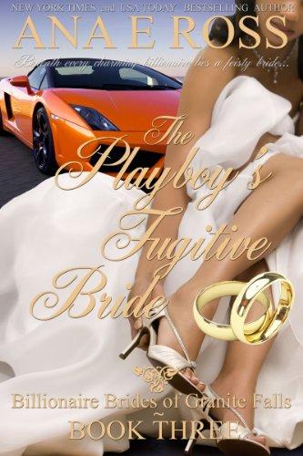 Book: The Playboy's Fugitive Bride - Book Three (Billionaire Brides of Granite Falls) by Ana E Ross