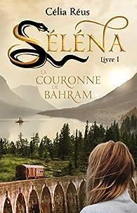 Séléna, tome 1 : La couronne de Bahram par Célia Réus
