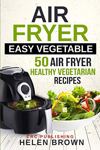 Air fryer easy vegetable: 50 Air Fryer Healthy Vegetarian recipes (Healthy cookbook: AIR FRYER 101 mastering the air fryer cooking style)