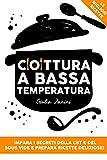 cottura a bassa temperatura: impara i segreti della cbt e del sous vide e prepara ricette deliziose!