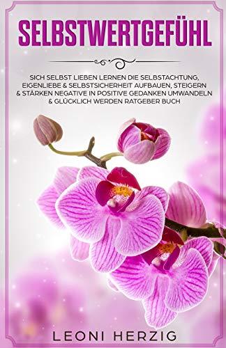 Selbstwertgefühl: Sich selbst lieben lernen Die Selbstachtung, Eigenliebe & Selbstsicherheit aufbauen, steigern & stärken negative in positive ... Buch (Persönlichkeitsentwicklung, Band 7)