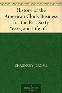 History of the American Clock Business for the Past Sixty Years, and Life of Chauncey Jerome [Kindle Edition] image