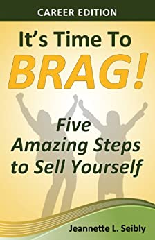 It's Time to Brag! Career Edition: Five Amazing Steps to Sell Yourself by [Jeannette Seibly]