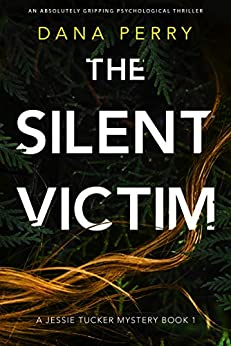 The Silent Victim: An absolutely gripping psychological thriller (A Jessie Tucker Mystery Book 1) by [Dana Perry]