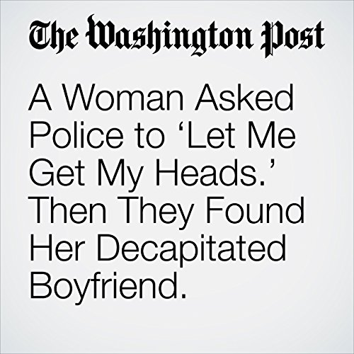 A Woman Asked Police to 'Let Me Get My Heads.' Then They Found Her Decapitated Boyfriend. copertina