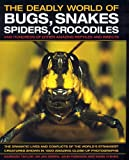 The Deadly World of Bugs, Snakes, Spiders, Crocodiles: And Hundreds of Other Amazing Reptiles and Insects