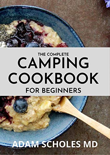 THE COMPLETE CAMPING COOKBOOK FOR BEGINNERS: Delicious, Mouthwatering Recipes for Beginners and Advanced Camping Lovers (English Edition)