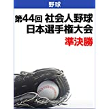 第44回社会人野球日本選手権大会 準決勝